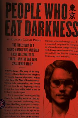 People Who Eat Darkness: The True Story of a Young Woman Who Vanished from the Streets of Tokyo--and the Evil That Swallowed Her Up, Richard Lloyd Parry