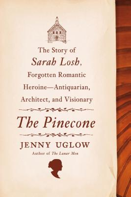 The Pinecone: The Story of Sarah Losh, Forgotten Romantic Heroine--Antiquarian, Architect, and Visionary, Jenny Uglow