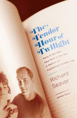The Tender Hour of Twilight: Paris in the '50s, New York in the '60s: A Memoir of Publishing's Golden Age, Seaver, Richard
