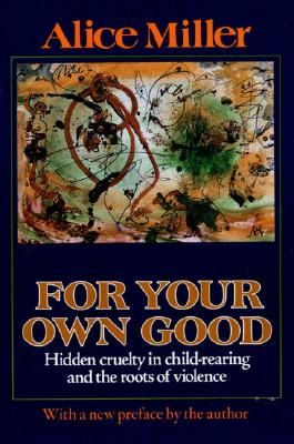 For Your Own Good: Hidden Cruelty in Child-Rearing and the Roots of Violence, Miller, Alice