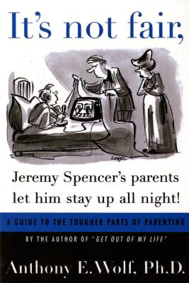 It's Not Fair, Jeremy Spencer's Parents Let Him Stay Up All Night!: A Guide to the Tougher Parts of Parenting, Wolf, Anthony E. Ph.D.