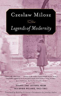 Legends of Modernity: Essays and Letters from Occupied Poland, 1942-1943, CZESLAW MILOSZ