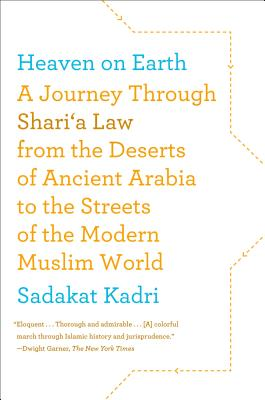Heaven on Earth: A Journey Through Shari'a Law from the Deserts of Ancient Arabia to the Streets of the Modern Muslim World, Kadri, Sadakat