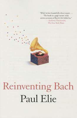 Reinventing Bach, Paul Elie