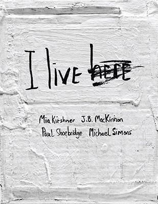 I Live Here, Mia Kirshner; J.B. Mackinnon; Paul Shoebridges; Michael Simons