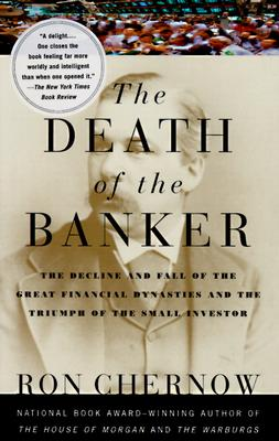 Image for The Death of the Banker: The Decline and Fall of the Great Financial Dynasties and the Triumph of the Small Investor (Vintage)