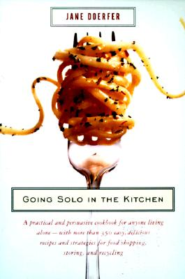 Image for Going Solo in the Kitchen: A Practical and Persuasive Cookbook for Anyone Living Alone-with More Than 350 Easy, Delicious Recipes and Strategies for Food Shopping, Storing, and Recycling