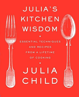 Julia's Kitchen Wisdom: Essential Techniques and Recipes from a Lifetime of Cooking, Julia Child
