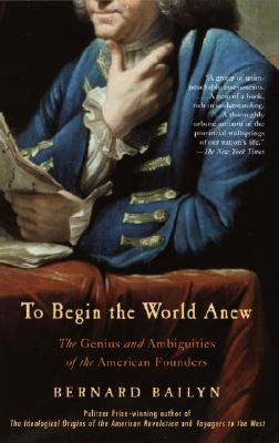 Image for To Begin the World Anew: The Genius and Ambiguities of the American Founders