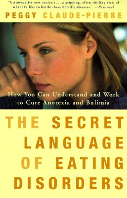 "The Secret Language of Eating Disorders: How You Can Understand and Work to Cure Anorexia and Bulimia, ""Claude-Pierre, Peggy"""