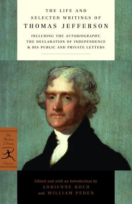 Image for Life and Selected Writings of Thomas Jefferson: Including the Autobiography, The Declaration of Independence & His Public and Private Letters (Modern Library Cl