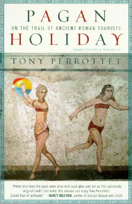 "Pagan Holiday: On the Trail of Ancient Roman Tourists, ""Perrottet, Tony"""
