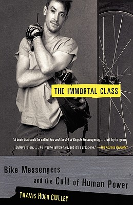 Immortal Class : Bike Messengers and the Cult of Human Power, TRAVIS HUGH CULLEY