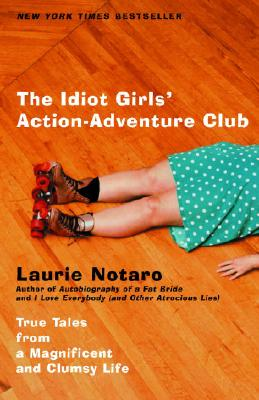 The Idiot Girl's Action-Adventure Club : True Tales from a Magnificent and Clumsy Life, Notaro, Laurie