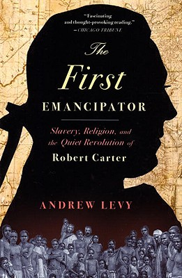 The First Emancipator: Slavery, Religion, and the Quiet Revolution of Robert Carter, Andrew Levy