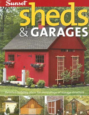 Sheds & Garages: Building Ideas and Plans for Every Shape of Storage Structure, Editors of Sunset Books