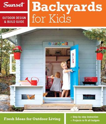 Sunset Outdoor Design & Build Guide: Backyards for Kids: Fresh Ideas for Outdoor Living, Editors of Sunset Magazine