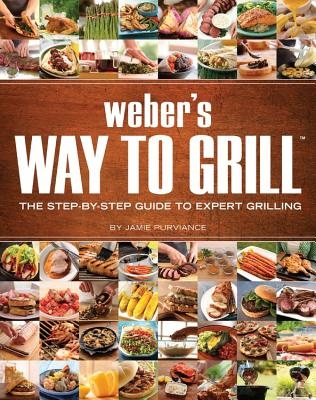 Weber's Way to Grill: The Step-by-Step Guide to Expert Grilling, Jamie Purviance  (Author)