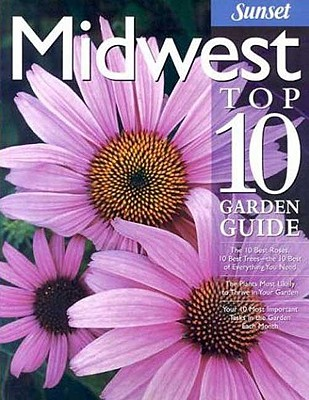 Image for Midwest Top 10 Garden Guide: The 10 Best Roses, 10 Best Trees--the 10 Best of Everything You Need - The Plants Most Likely to Thrive in Your Garden - ... Most Important Tasks in the Garden Each Month