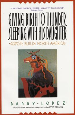 Giving Birth to Thunder, Sleeping with His Daughter: Coyote Builds North America, Lopez, Barry H.
