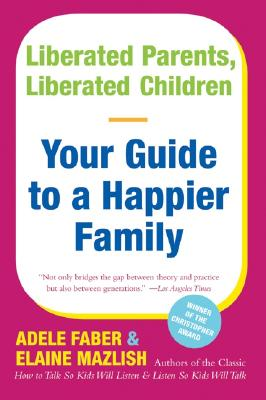 Liberated Parents, Liberated Children: Your Guide to a Happier Family, Faber, Adele;Mazlish, Elaine