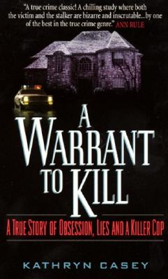 Warrant to Kill : A True Story of Obsession, Lies and a Killer Cop, KATHRYN CASEY