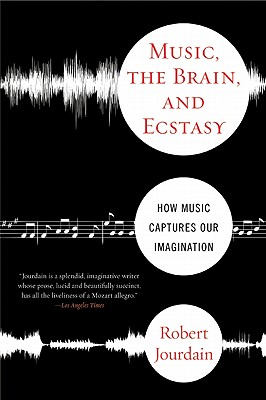 Music, The Brain, And Ecstasy: How Music Captures Our Imagination, Robert Jourdain