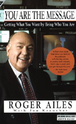You Are the Message: Getting What You Want by Being Who You Are, Ailes, Roger;Kraushar, Jon