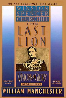 The Last Lion: Winston Spencer Churchill: Visions of Glory, 1874-1932, William Manchester