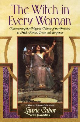 The Witch in Every Woman: Reawakening the Magical Nature of the Feminine to Heal, Protect, Create, and Empower, Cabot, Laurie