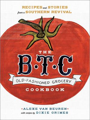 B.T.C. OLD-FASHIONED GROCERY COOKBOOK: RECIPES AND STORIES FROM A SOUTHERN REVIVAL, VAN BEUREN, ALEXE