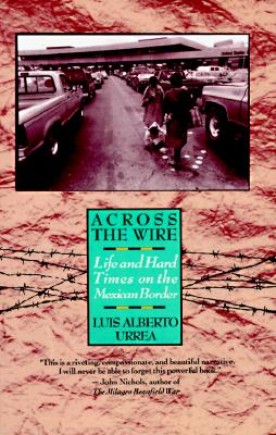 Across the Wire : Life and Hard Times on the Mexican Border, Urrea, Luis A.