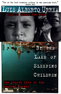 By the Lake of Sleeping Children : The Secret Life of the Mexican Border, LUIS ALBERTO URREA, JOHN LUEDERS-BOOTH
