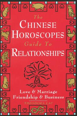 The Chinese Horoscopes Guide to Relationships: Love and Marriage, Friendship and Business, Lau, Theodora