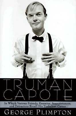 Truman Capote: In Which Various Friends, Enemies, Acquaintances and Detractors Recall His Turbulent Career, Plimpton, George