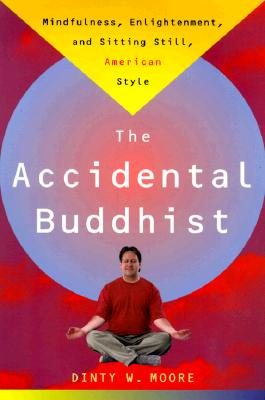 """The Accidental Buddhist: Mindfulness, Enlightenment, and Sitting Still, American Style"", ""Moore, Dinty W."""
