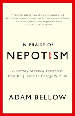 In Praise of Nepotism: A History of Family Enterprise from King David to George W. Bush, Bellow, Adam