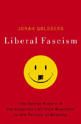 Image for Liberal Fascism: The Secret History Of The American Left, From Mussolini To The Politics Of Meaning