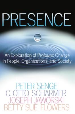 Presence: An Exploration of Profound Change in People, Organizations, and Society, Senge, Peter