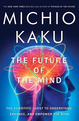 FUTURE OF THE MIND: THE SCIENTIFIC QUEST TO UNDERSTAND, ENHANCE, AND EMPOWER THE MIND, KAKU, MICHIO