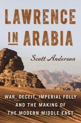 Image for LAWRENCE IN ARABIA WAR, DECEIT, IMPERIAL FOLLY AND THE MAKING OF THE MODERN MIDDLE EAST