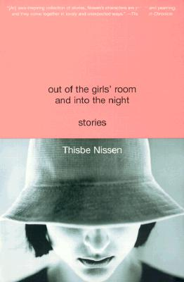 Out of the Girls' Room and Into the Night: Stories, Thisbe Nissen