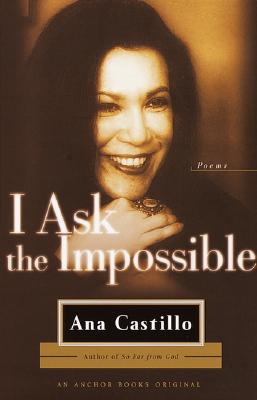 I ASK THE IMPOSSIBLE : POEMS, ANA CASTILLO