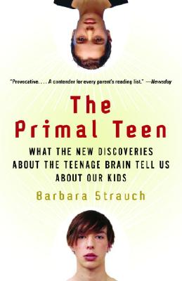 "The Primal Teen: What the New Discoveries about the Teenage Brain Tell Us about Our Kids, ""Strauch, Barbara"""