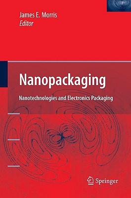 Nanopackaging: Nanotechnologies and Electronics Packaging, James E. Morris (Editor)