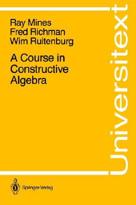 A Course in Constructive Algebra (Universitext), Mines, Ray; Richman, Fred; Ruitenburg, Wim
