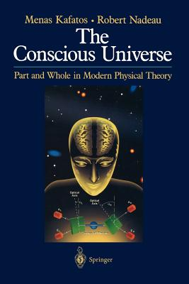 The Conscious Universe: Part and Whole in Modern Physical Theory, Menas Kafatos, Robert Nadeau
