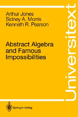 Abstract Algebra and Famous Impossibilities (Universitext), Jones, Arthur; Morris, Sidney A.; Pearson, Kenneth R.