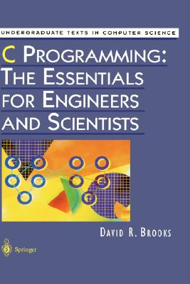 C Programming: The Essentials for Engineers and Scientists (Undergraduate Texts in Computer Science), Brooks, David R.