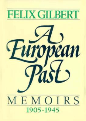 European Past: Memoirs 1905-1945, Gilbert,Felix